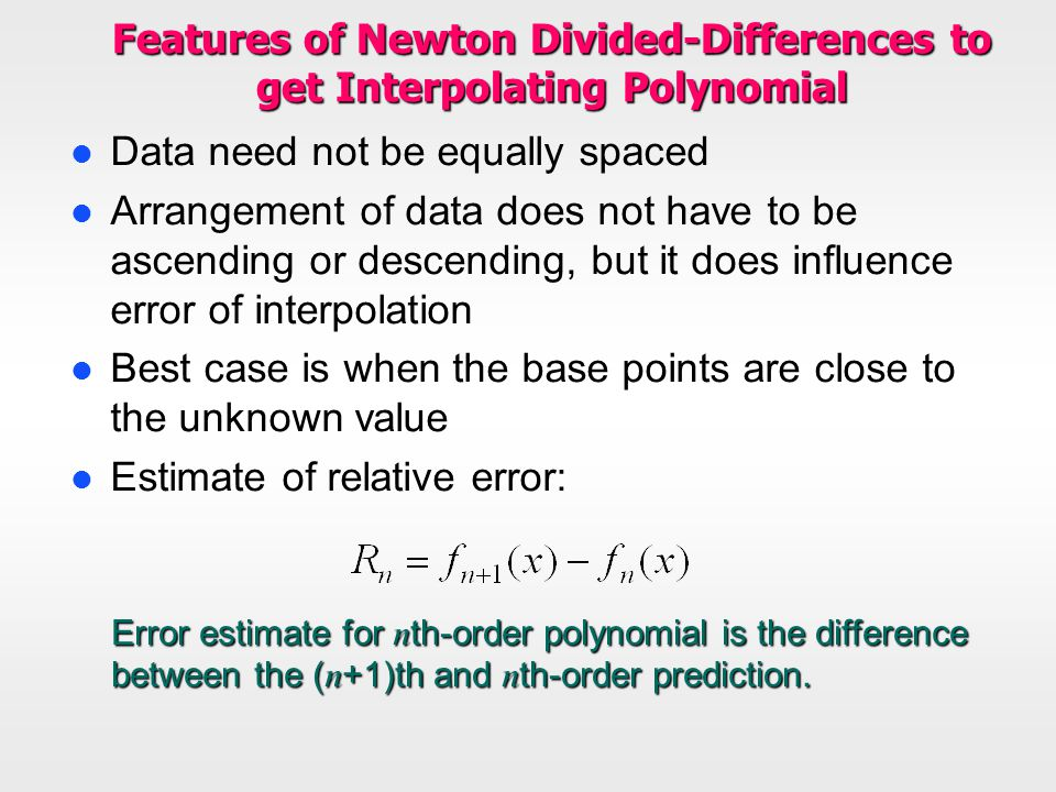 Features of Newton Divided-Differences to get Interpolating Polynomial l Data need not be equally spaced l Arrangement of data does not have to be asc