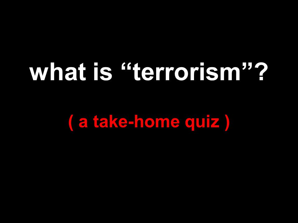 what is terrorism ? ( a take-home quiz )