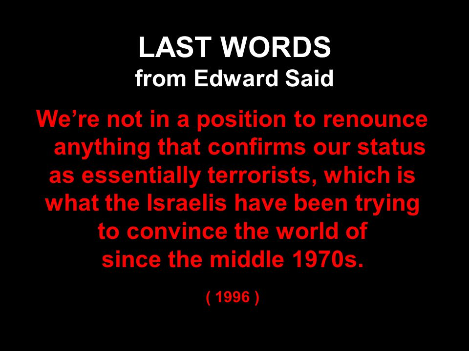 LAST WORDS from Edward Said We're not in a position to renounce anything that confirms our status as essentially terrorists, which is what the Israelis have been trying to convince the world of since the middle 1970s.