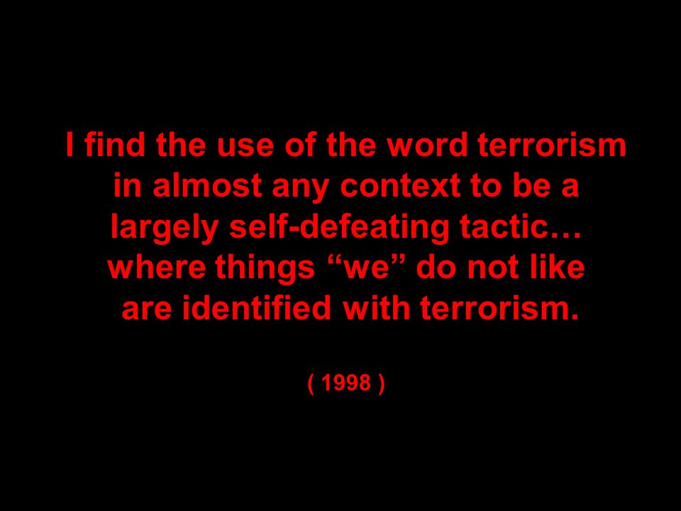 I find the use of the word terrorism in almost any context to be a largely self-defeating tactic… where things we do not like are identified with terrorism.