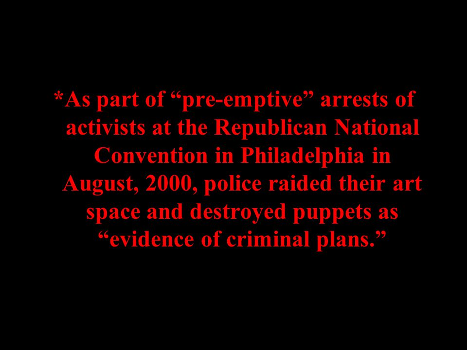 *As part of pre-emptive arrests of activists at the Republican National Convention in Philadelphia in August, 2000, police raided their art space and destroyed puppets as evidence of criminal plans.