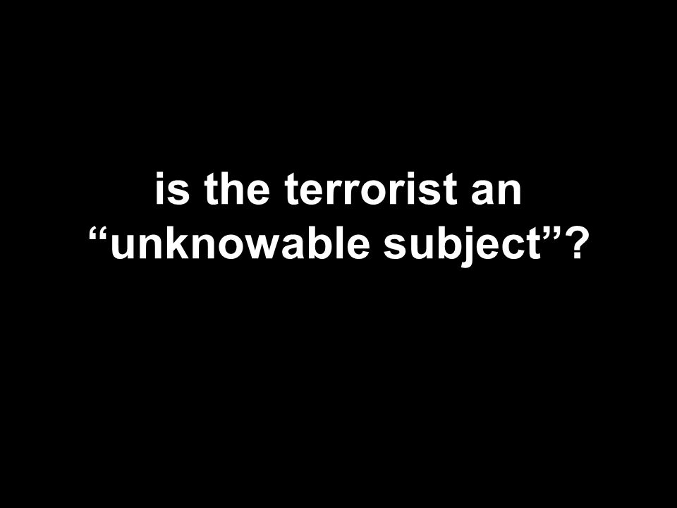 is the terrorist an unknowable subject