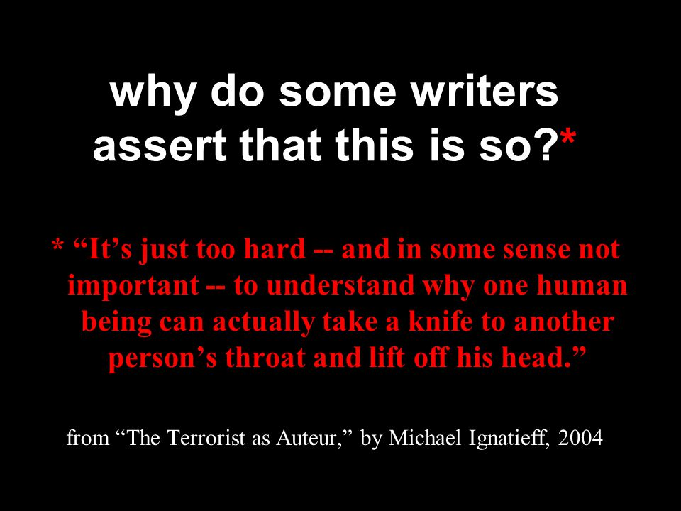 why do some writers assert that this is so?* * It's just too hard -- and in some sense not important -- to understand why one human being can actually take a knife to another person's throat and lift off his head. from The Terrorist as Auteur, by Michael Ignatieff, 2004
