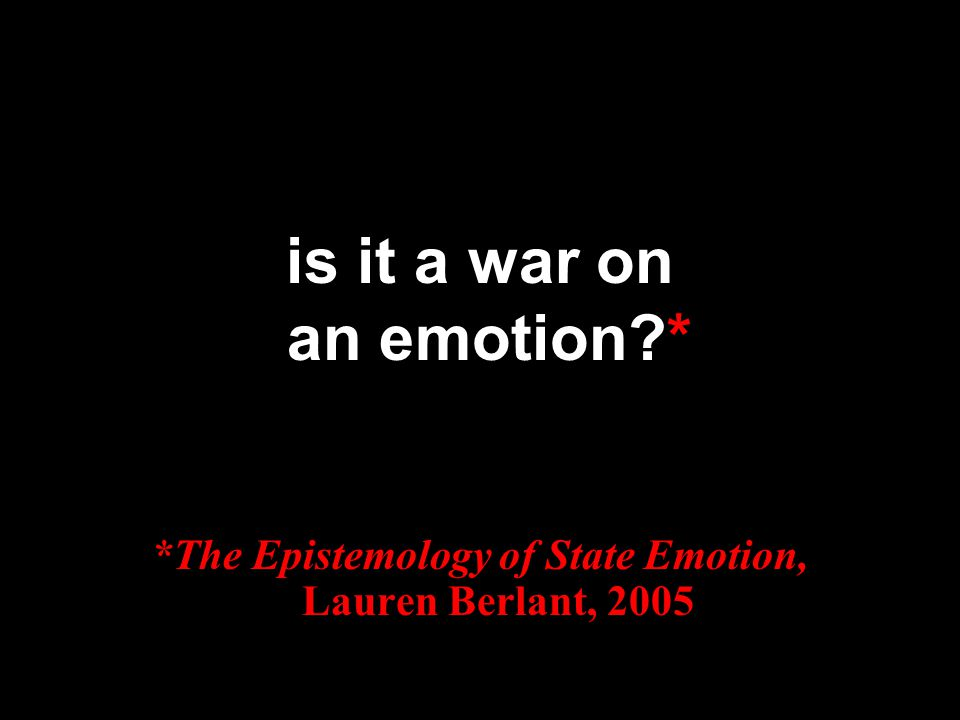 is it a war on an emotion?* *The Epistemology of State Emotion, Lauren Berlant, 2005