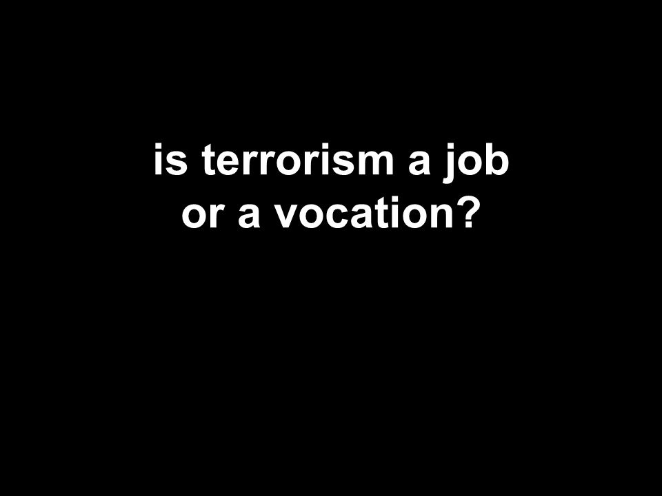 is terrorism a job or a vocation?