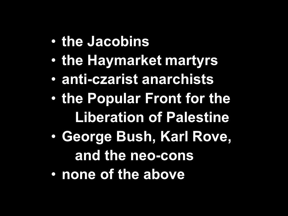 the Jacobins the Haymarket martyrs anti-czarist anarchists the Popular Front for the Liberation of Palestine George Bush, Karl Rove, and the neo-cons none of the above