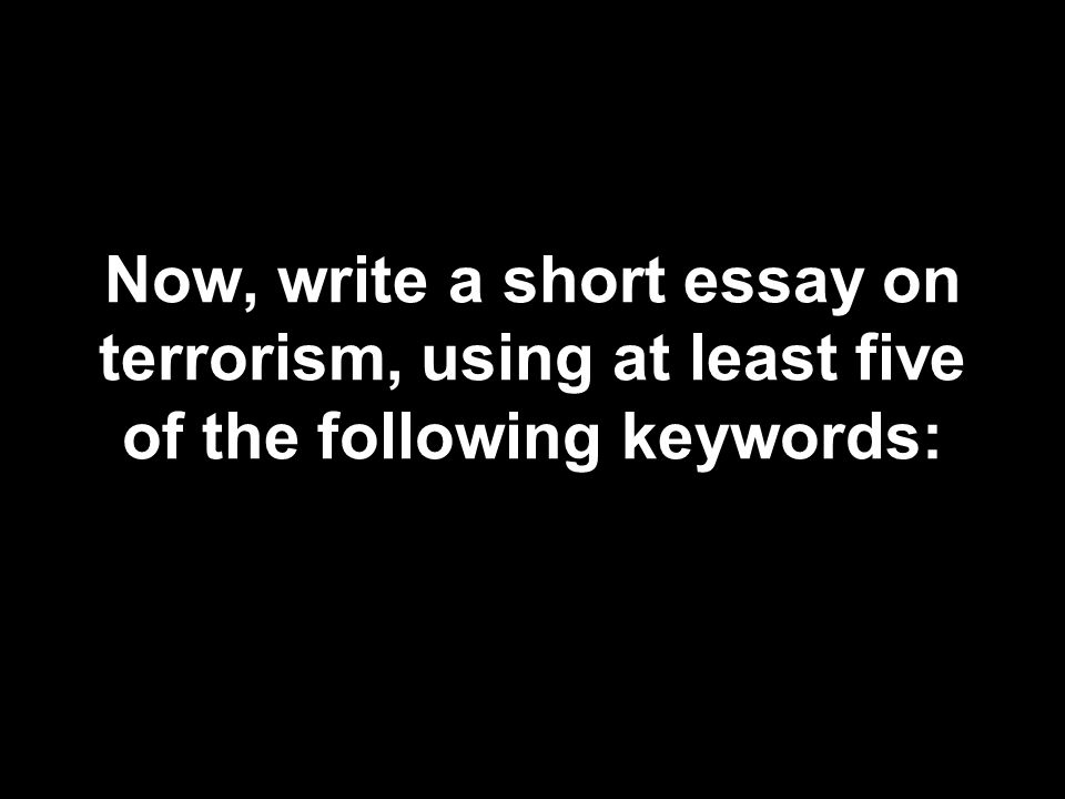 Now, write a short essay on terrorism, using at least five of the following keywords: