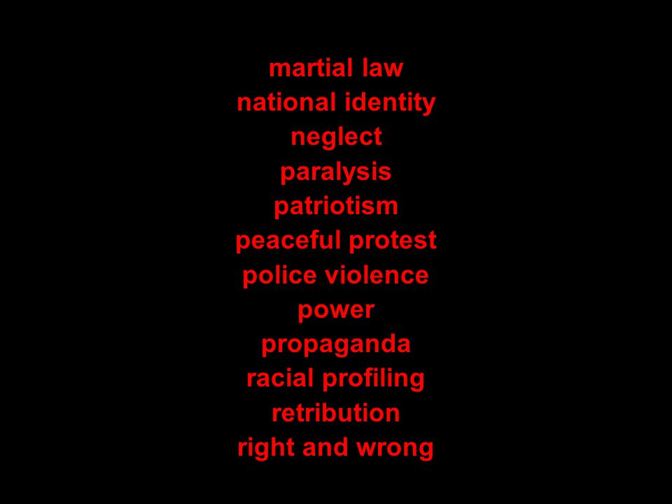 martial law national identity neglect paralysis patriotism peaceful protest police violence power propaganda racial profiling retribution right and wrong