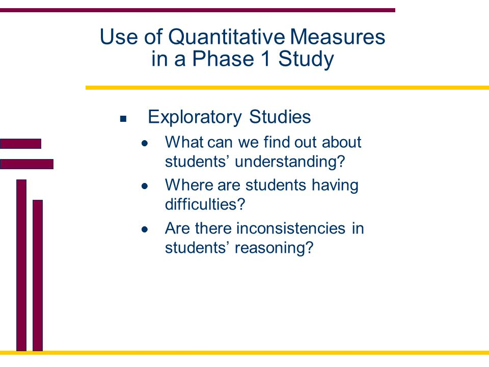 Use of Quantitative Measures in a Phase 1 Study Exploratory Studies What can we find out about students' understanding.