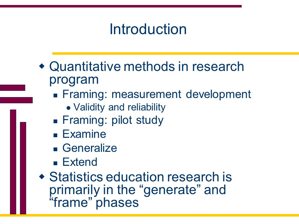 Introduction  Quantitative methods in research program Framing: measurement development Validity and reliability Framing: pilot study Examine Generalize Extend  Statistics education research is primarily in the generate and frame phases