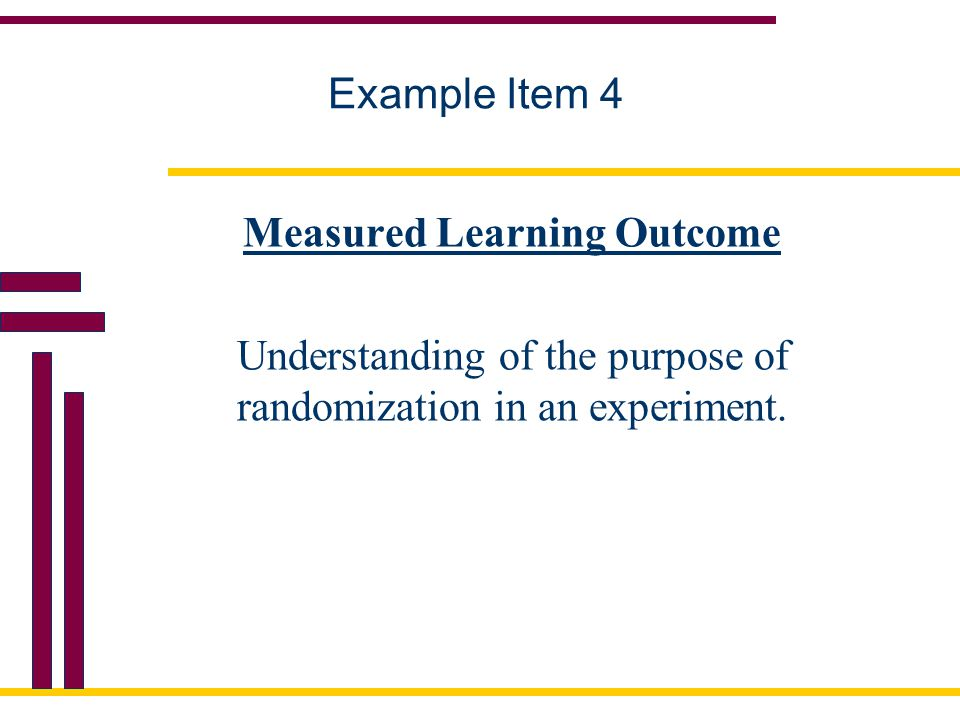 Example Item 4 Measured Learning Outcome Understanding of the purpose of randomization in an experiment.