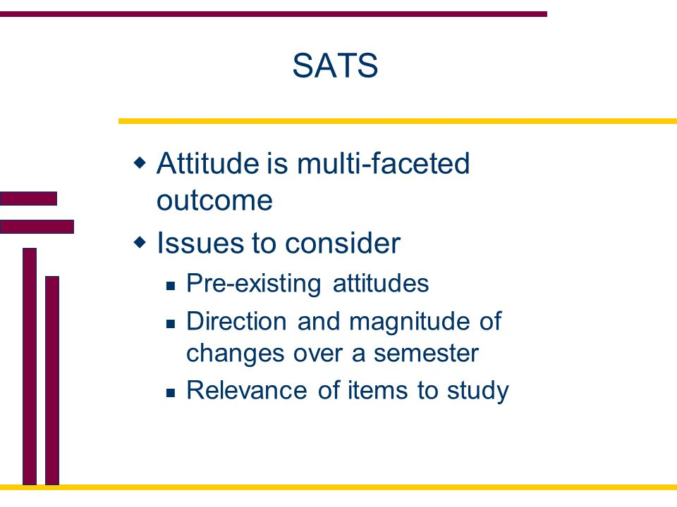 SATS  Attitude is multi-faceted outcome  Issues to consider Pre-existing attitudes Direction and magnitude of changes over a semester Relevance of items to study