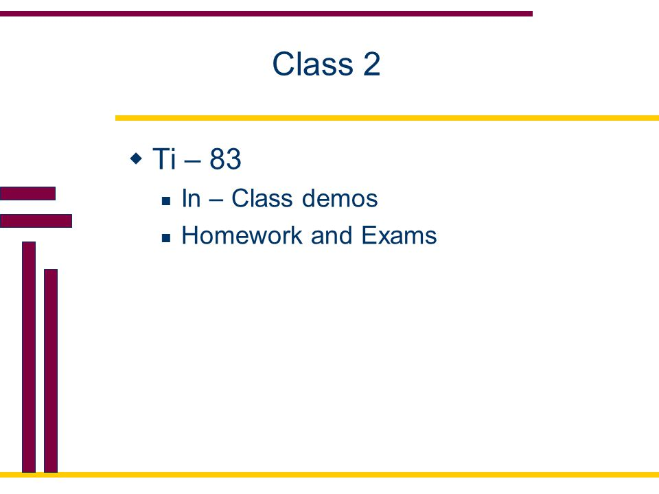 Class 2  Ti – 83 In – Class demos Homework and Exams