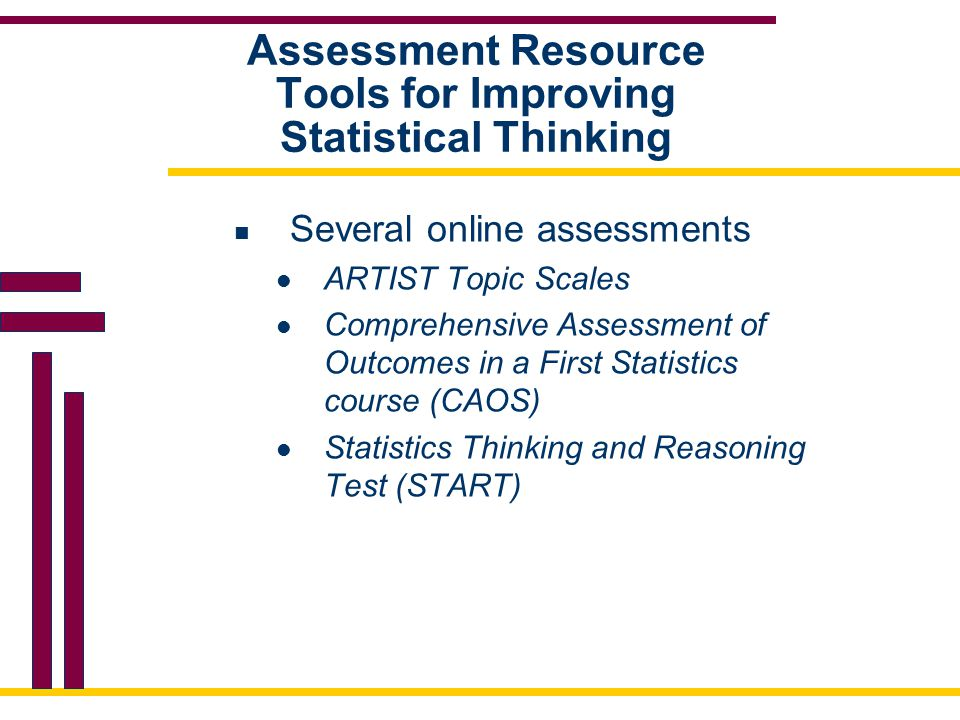Assessment Resource Tools for Improving Statistical Thinking Several online assessments ARTIST Topic Scales Comprehensive Assessment of Outcomes in a First Statistics course (CAOS) Statistics Thinking and Reasoning Test (START)