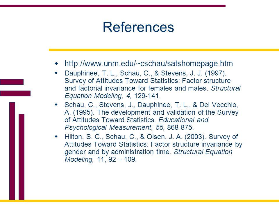 References  http://www.unm.edu/~cschau/satshomepage.htm  Dauphinee, T. L., Schau, C., & Stevens, J. J. (1997). Survey of Attitudes Toward Statistics