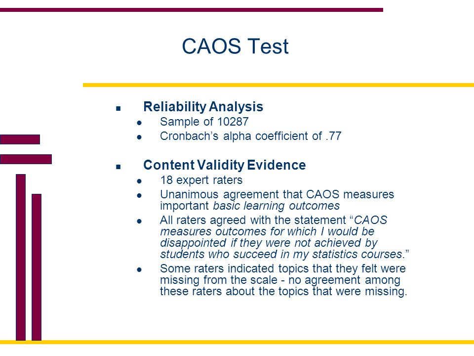 CAOS Test Reliability Analysis Sample of 10287 Cronbach's alpha coefficient of.77 Content Validity Evidence 18 expert raters Unanimous agreement that CAOS measures important basic learning outcomes All raters agreed with the statement CAOS measures outcomes for which I would be disappointed if they were not achieved by students who succeed in my statistics courses. Some raters indicated topics that they felt were missing from the scale - no agreement among these raters about the topics that were missing.