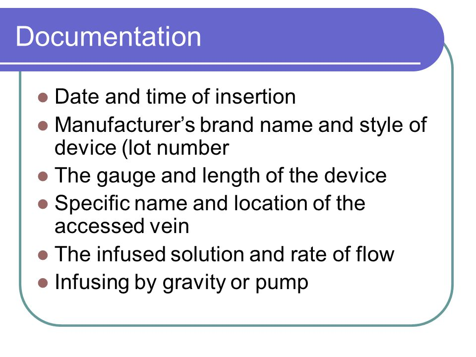 Documentation Date and time of insertion Manufacturer's brand name and style of device (lot number The gauge and length of the device Specific name an