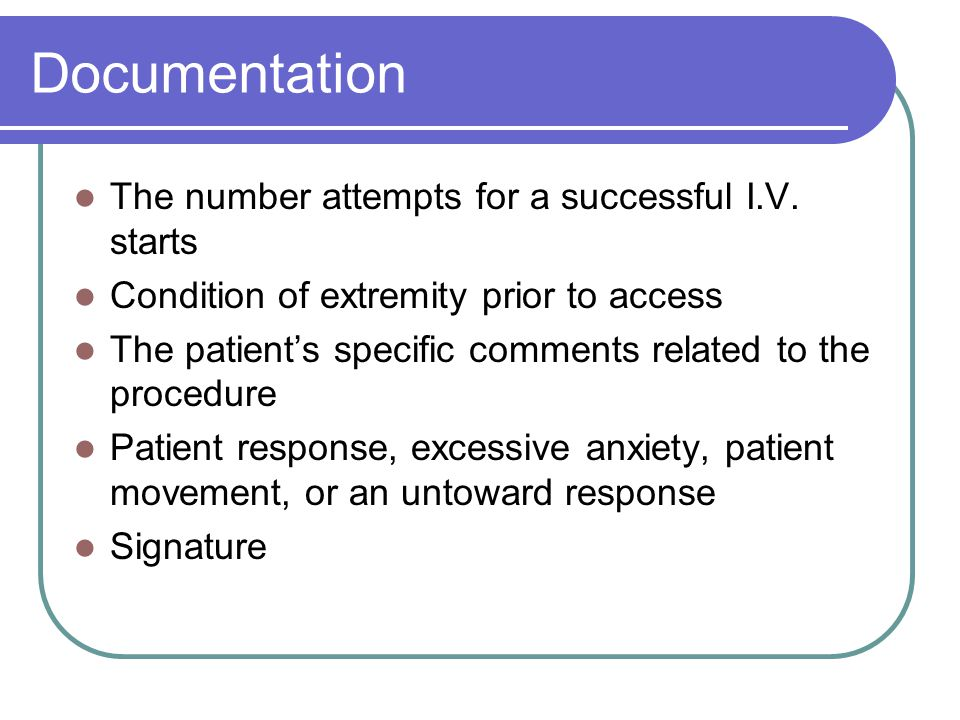 Documentation The number attempts for a successful I.V. starts Condition of extremity prior to access The patient's specific comments related to the p