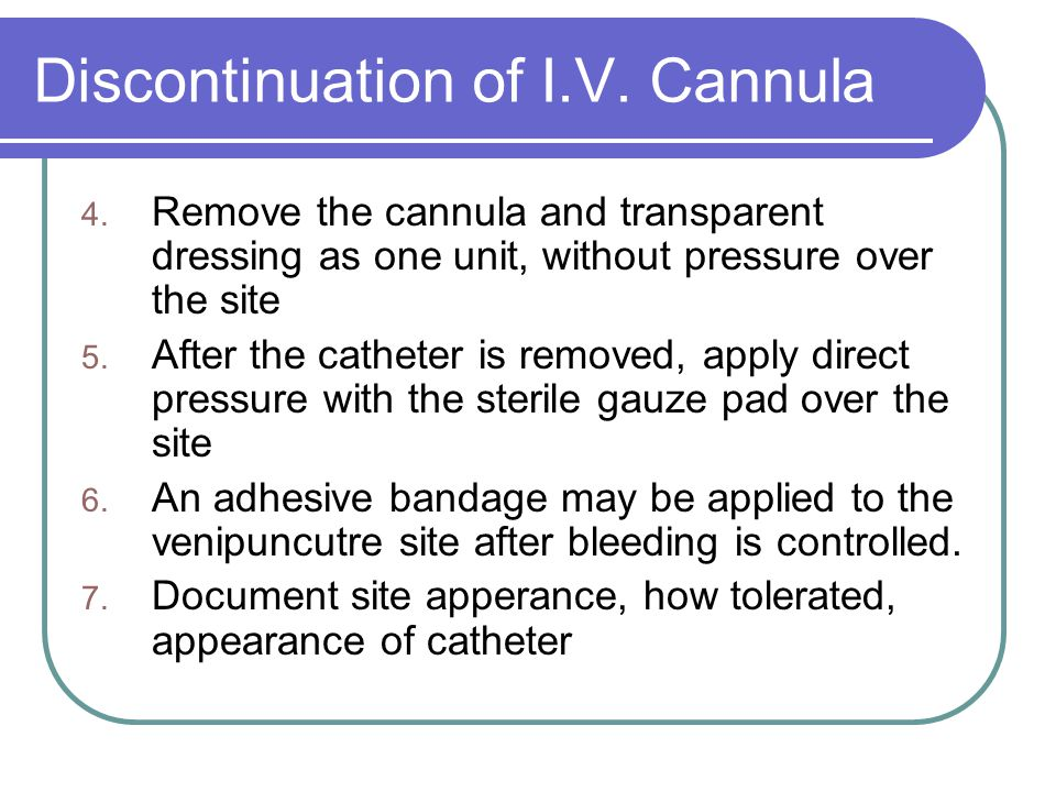 Discontinuation of I.V. Cannula 4. Remove the cannula and transparent dressing as one unit, without pressure over the site 5. After the catheter is re