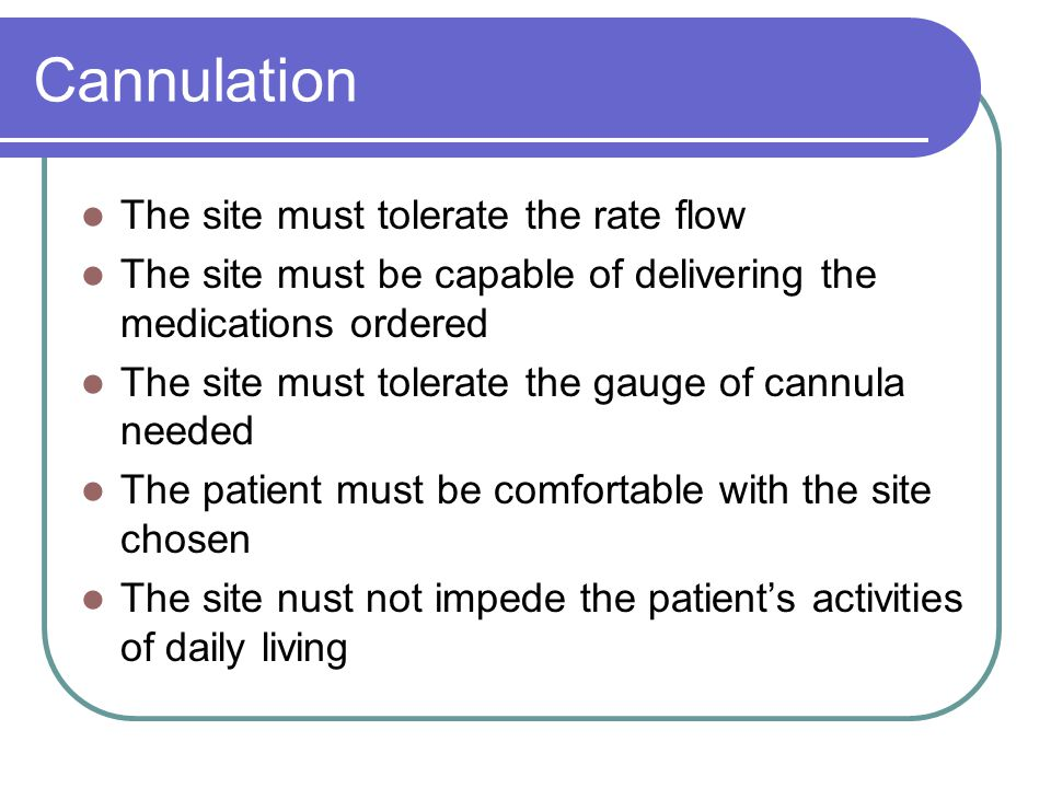 Cannulation The site must tolerate the rate flow The site must be capable of delivering the medications ordered The site must tolerate the gauge of ca