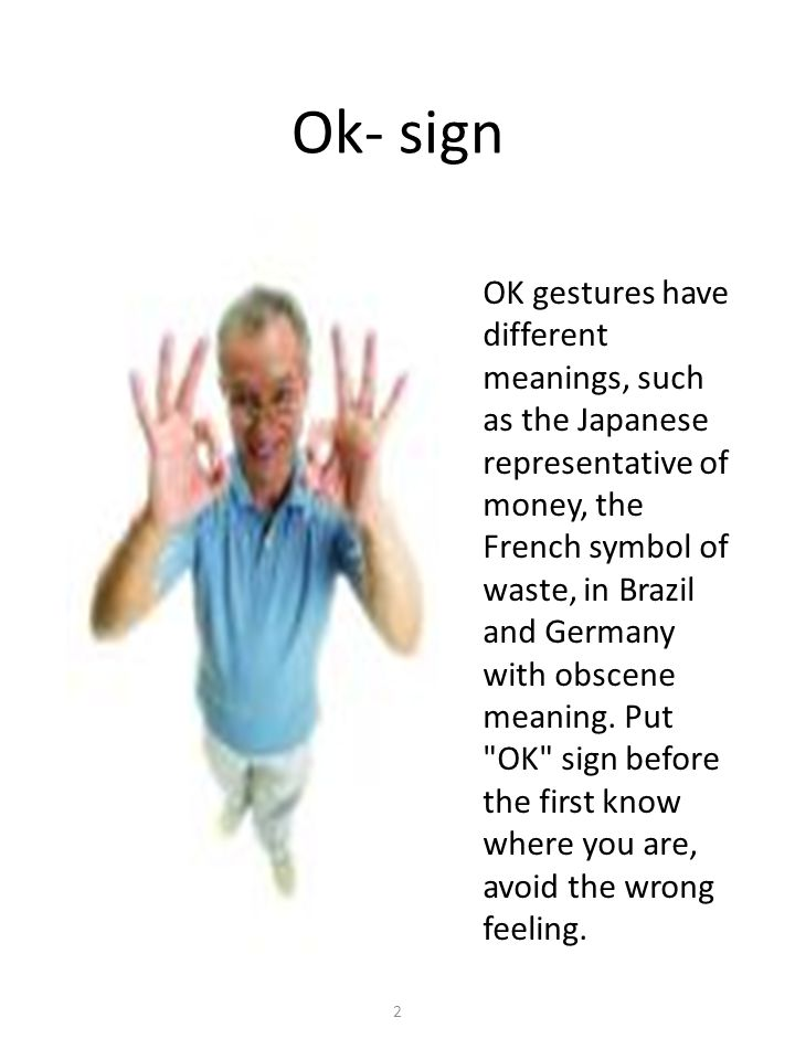 Ok- sign 2 OK gestures have different meanings, such as the Japanese representative of money, the French symbol of waste, in Brazil and Germany with obscene meaning.