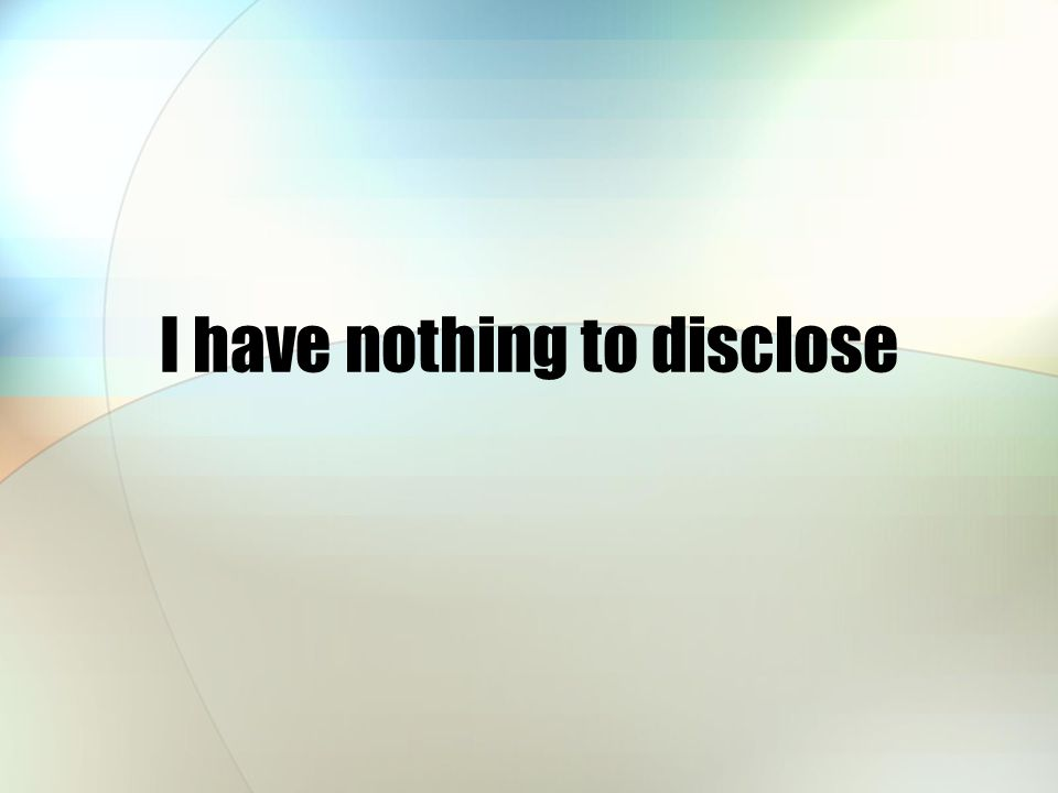 I have nothing to disclose