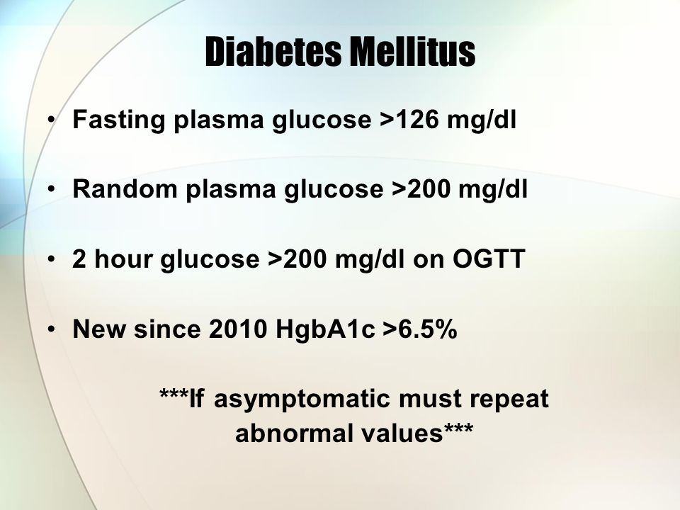 Diabetes Mellitus Fasting plasma glucose >126 mg/dl Random plasma glucose >200 mg/dl 2 hour glucose >200 mg/dl on OGTT New since 2010 HgbA1c >6.5% ***If asymptomatic must repeat abnormal values***
