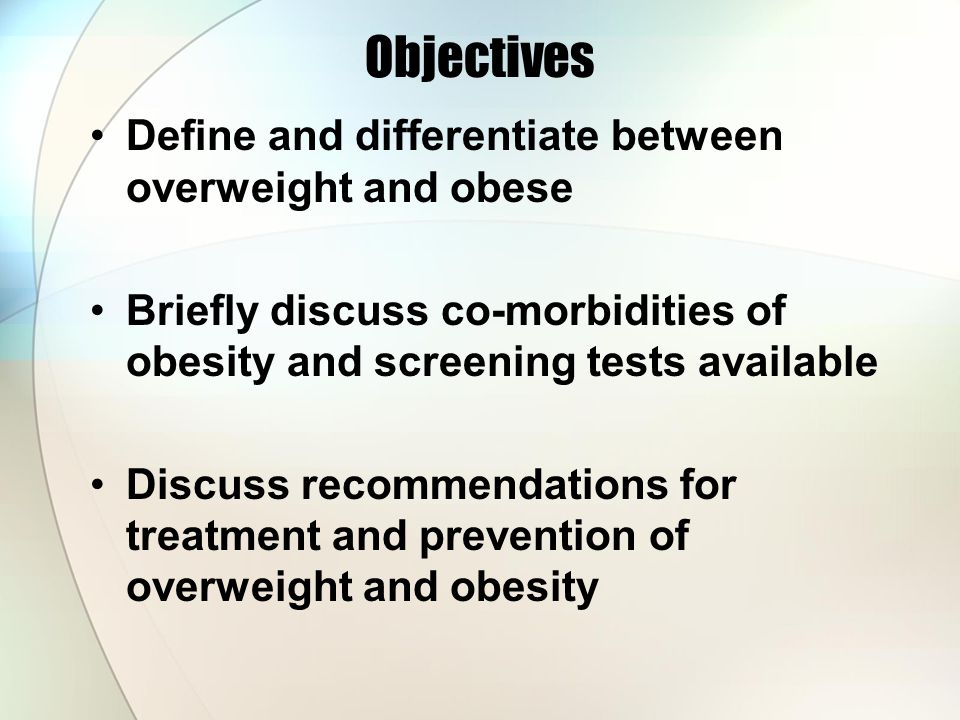 Objectives Define and differentiate between overweight and obese Briefly discuss co-morbidities of obesity and screening tests available Discuss recommendations for treatment and prevention of overweight and obesity