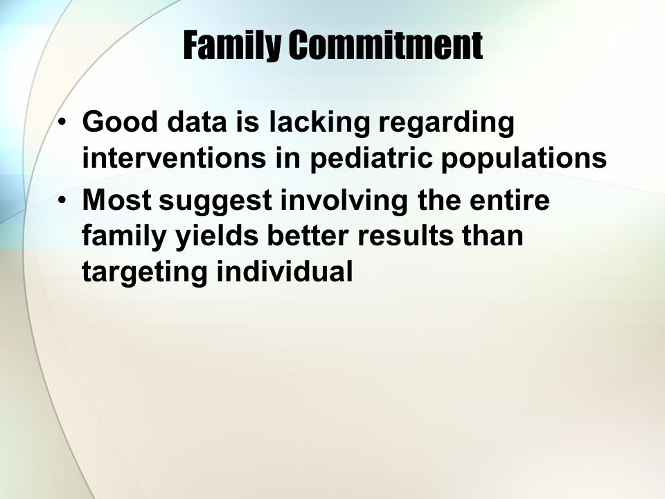 Family Commitment Good data is lacking regarding interventions in pediatric populations Most suggest involving the entire family yields better results than targeting individual