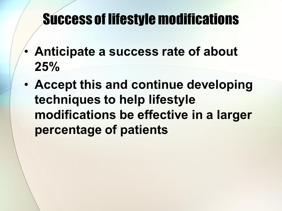Success of lifestyle modifications Anticipate a success rate of about 25% Accept this and continue developing techniques to help lifestyle modifications be effective in a larger percentage of patients