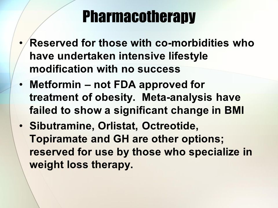 Pharmacotherapy Reserved for those with co-morbidities who have undertaken intensive lifestyle modification with no success Metformin – not FDA approved for treatment of obesity.
