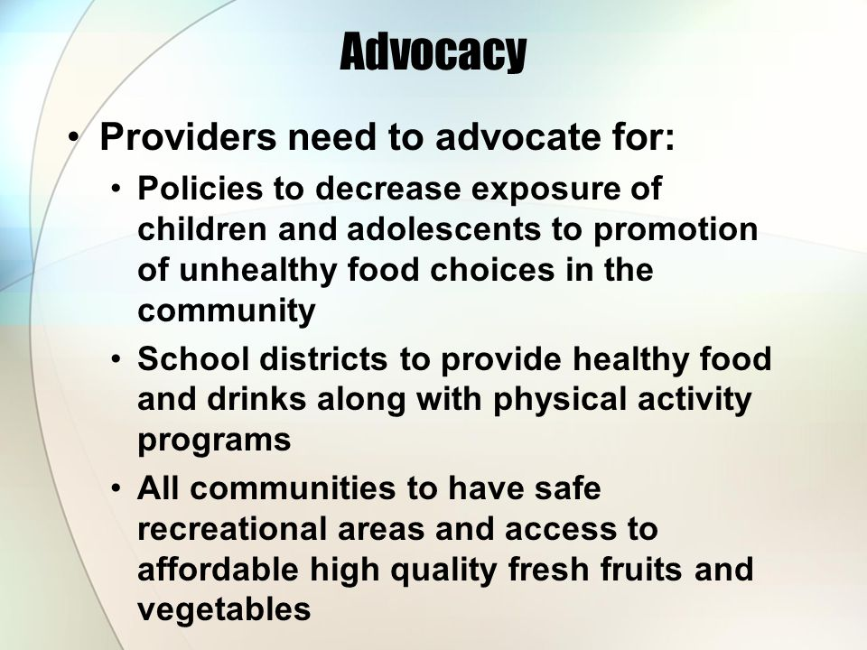 Advocacy Providers need to advocate for: Policies to decrease exposure of children and adolescents to promotion of unhealthy food choices in the community School districts to provide healthy food and drinks along with physical activity programs All communities to have safe recreational areas and access to affordable high quality fresh fruits and vegetables