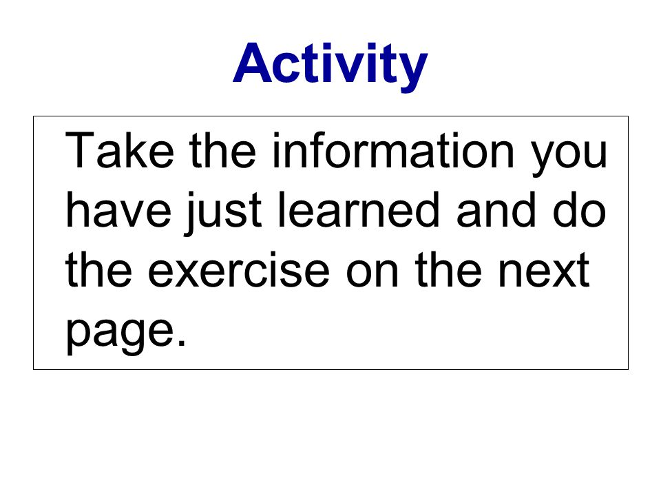 Activity Take the information you have just learned and do the exercise on the next page.