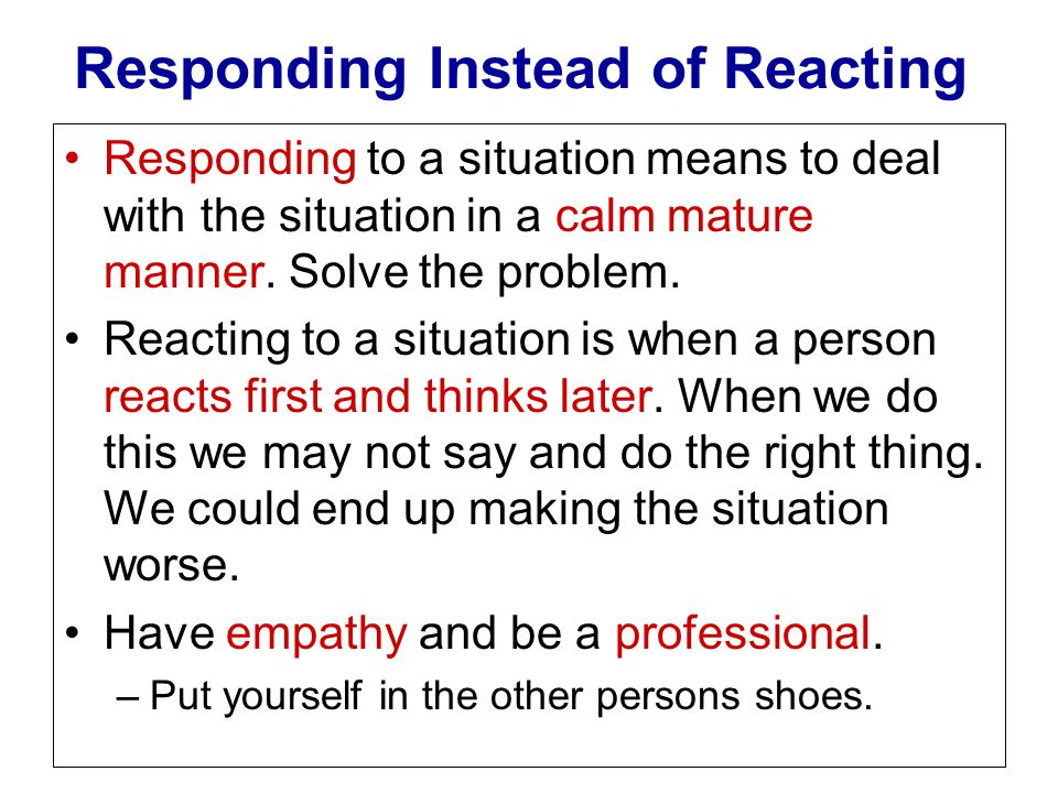 Responding Instead of Reacting Responding to a situation means to deal with the situation in a calm mature manner. Solve the problem. Reacting to a si
