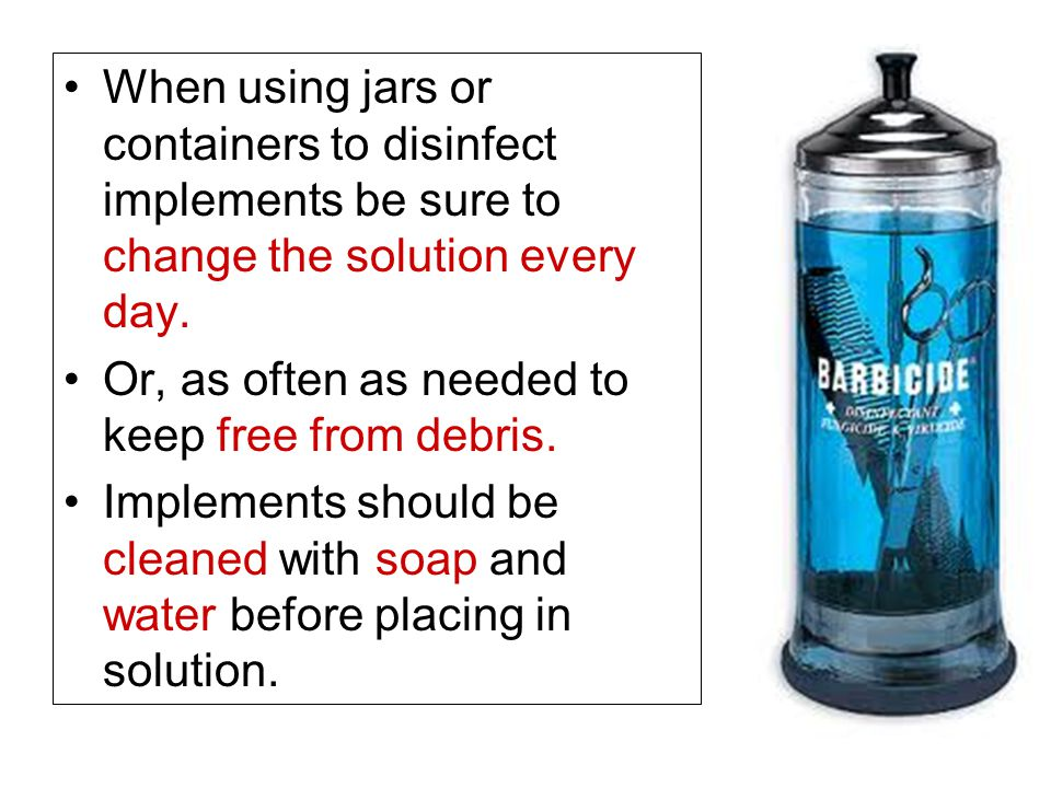 When using jars or containers to disinfect implements be sure to change the solution every day. Or, as often as needed to keep free from debris. Imple