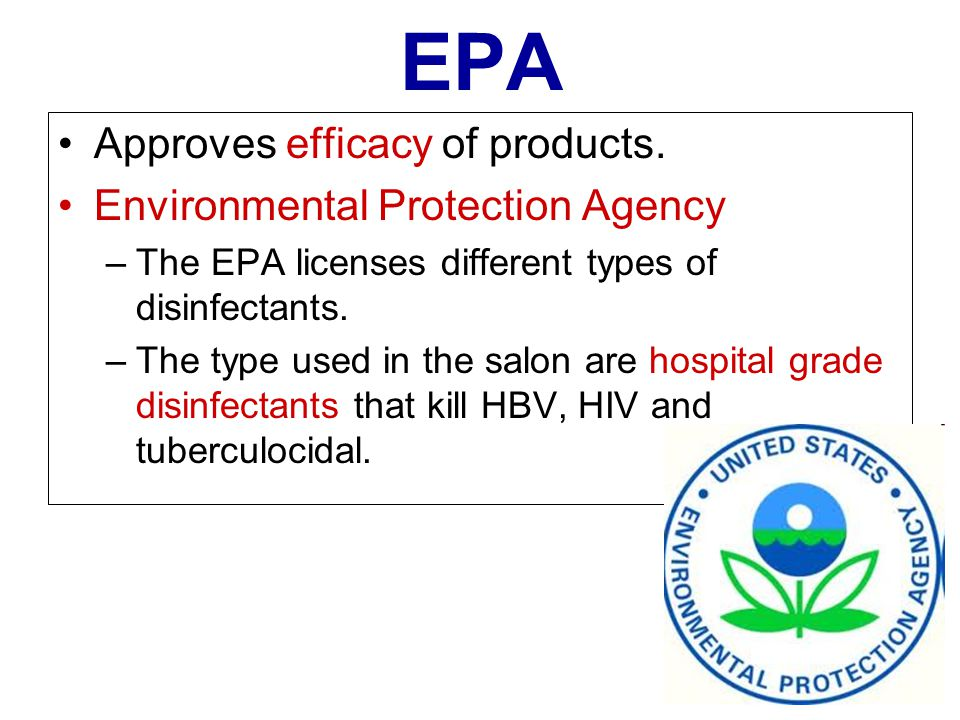 EPA Approves efficacy of products. Environmental Protection Agency –The EPA licenses different types of disinfectants. –The type used in the salon are