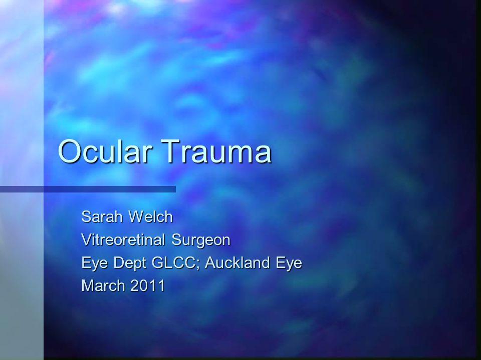 Ocular Trauma Sarah Welch Vitreoretinal Surgeon Eye Dept GLCC; Auckland Eye March 2011