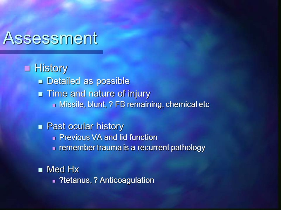 Assessment History History Detailed as possible Detailed as possible Time and nature of injury Time and nature of injury Missile, blunt, ? FB remainin