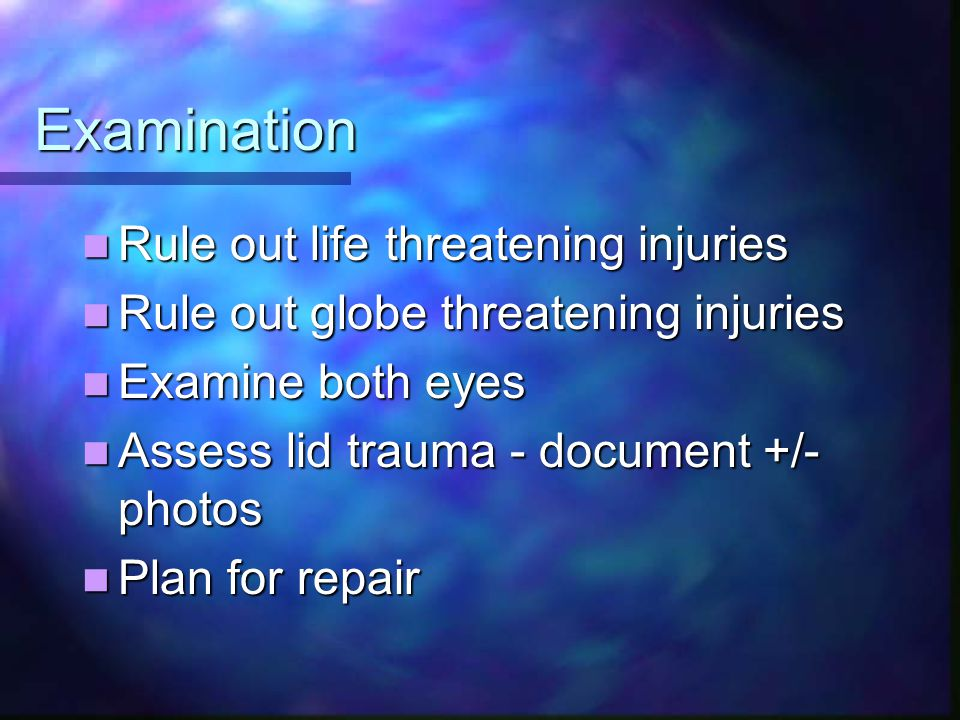 Examination Rule out life threatening injuries Rule out life threatening injuries Rule out globe threatening injuries Rule out globe threatening injuries Examine both eyes Examine both eyes Assess lid trauma - document +/- photos Assess lid trauma - document +/- photos Plan for repair Plan for repair