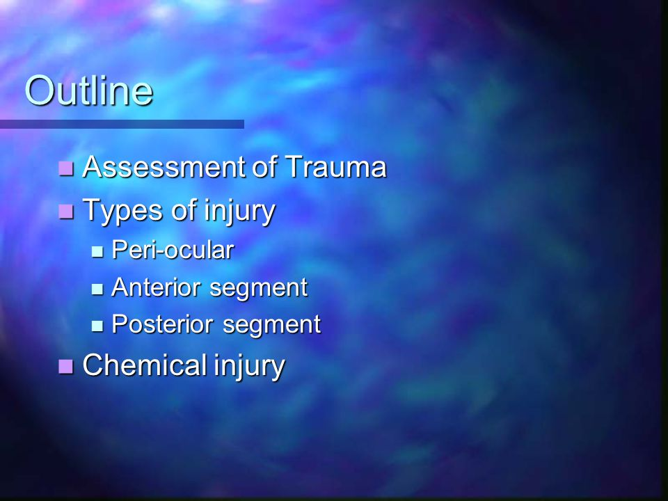 Outline Assessment of Trauma Assessment of Trauma Types of injury Types of injury Peri-ocular Peri-ocular Anterior segment Anterior segment Posterior