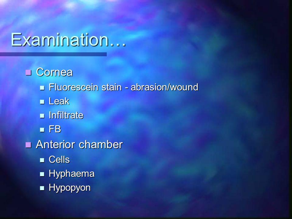Examination… Cornea Cornea Fluorescein stain - abrasion/wound Fluorescein stain - abrasion/wound Leak Leak Infiltrate Infiltrate FB FB Anterior chamber Anterior chamber Cells Cells Hyphaema Hyphaema Hypopyon Hypopyon