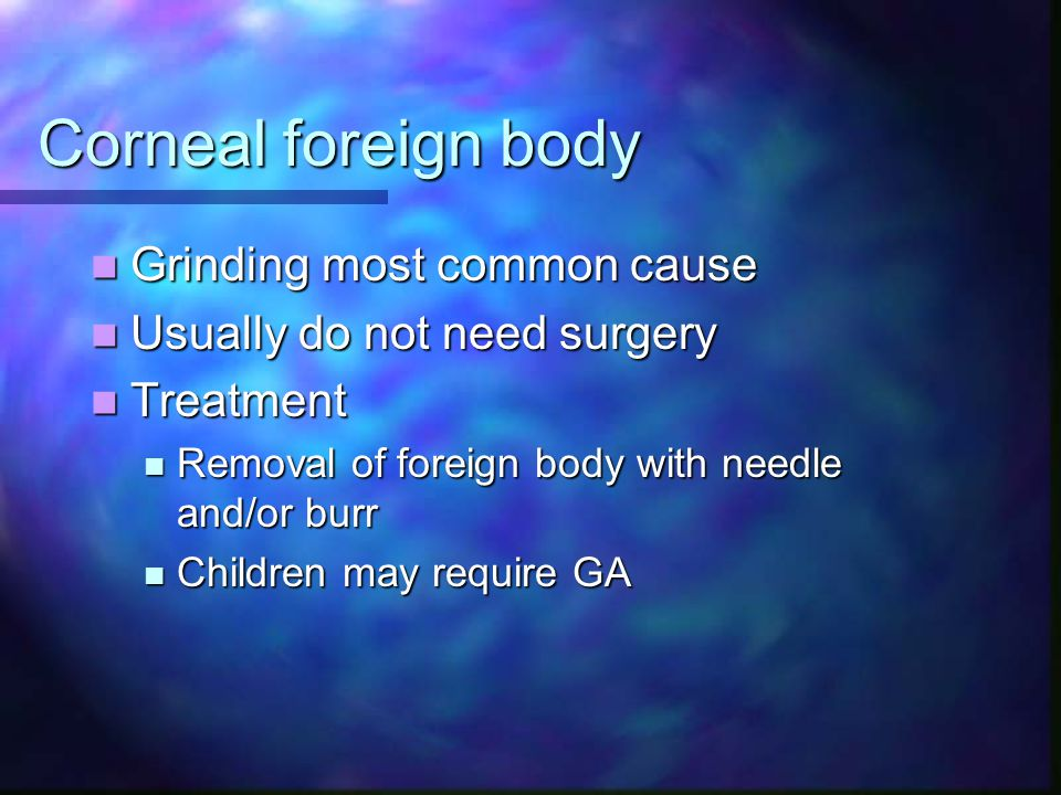 Corneal foreign body Grinding most common cause Grinding most common cause Usually do not need surgery Usually do not need surgery Treatment Treatment