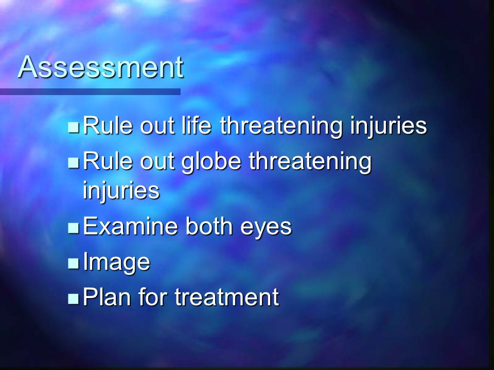 Assessment Rule out life threatening injuries Rule out life threatening injuries Rule out globe threatening injuries Rule out globe threatening injuri