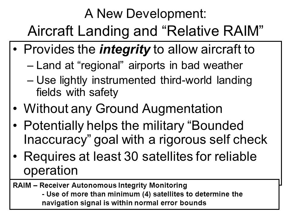 A New Development: Aircraft Landing and Relative RAIM Provides the integrity to allow aircraft to –Land at regional airports in bad weather –Use lightly instrumented third-world landing fields with safety Without any Ground Augmentation Potentially helps the military Bounded Inaccuracy goal with a rigorous self check Requires at least 30 satellites for reliable operation RAIM – Receiver Autonomous Integrity Monitoring - Use of more than minimum (4) satellites to determine the navigation signal is within normal error bounds