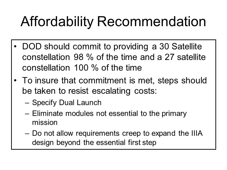 Affordability Recommendation DOD should commit to providing a 30 Satellite constellation 98 % of the time and a 27 satellite constellation 100 % of the time To insure that commitment is met, steps should be taken to resist escalating costs: –Specify Dual Launch –Eliminate modules not essential to the primary mission –Do not allow requirements creep to expand the IIIA design beyond the essential first step
