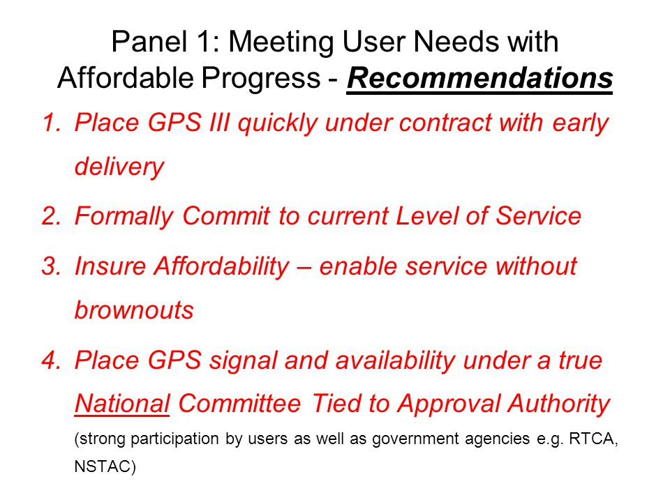 Panel 1: Meeting User Needs with Affordable Progress - Recommendations 1.Place GPS III quickly under contract with early delivery 2.Formally Commit to current Level of Service 3.Insure Affordability – enable service without brownouts 4.Place GPS signal and availability under a true National Committee Tied to Approval Authority (strong participation by users as well as government agencies e.g.