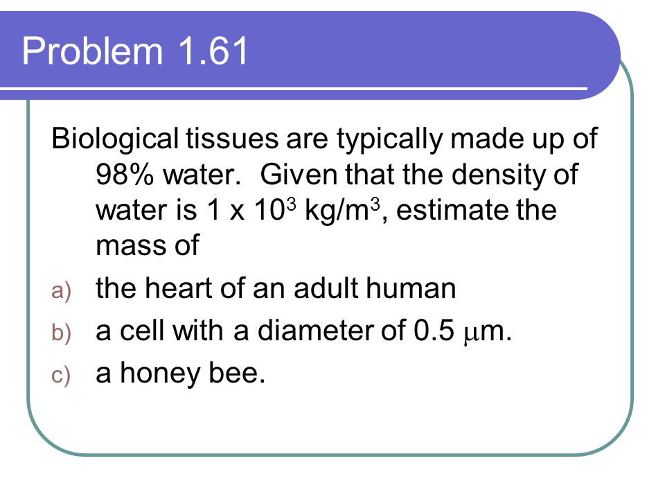 Problem 1.61 Biological tissues are typically made up of 98% water. Given that the density of water is 1 x 10 3 kg/m 3, estimate the mass of a) the he