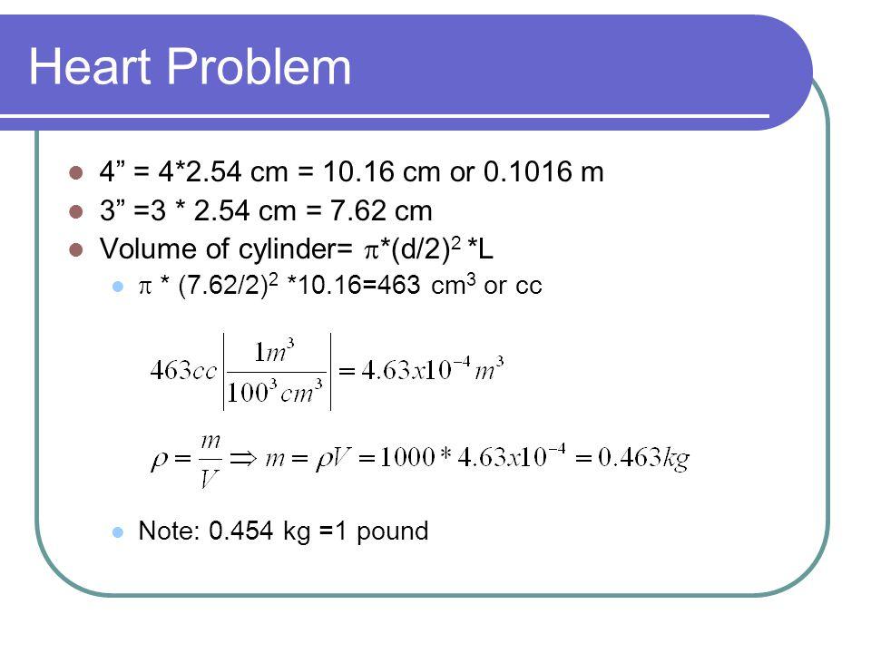 "Heart Problem 4"" = 4*2.54 cm = 10.16 cm or 0.1016 m 3"" =3 * 2.54 cm = 7.62 cm Volume of cylinder=  *(d/2) 2 *L  * (7.62/2) 2 *10.16=463 cm 3 or cc N"