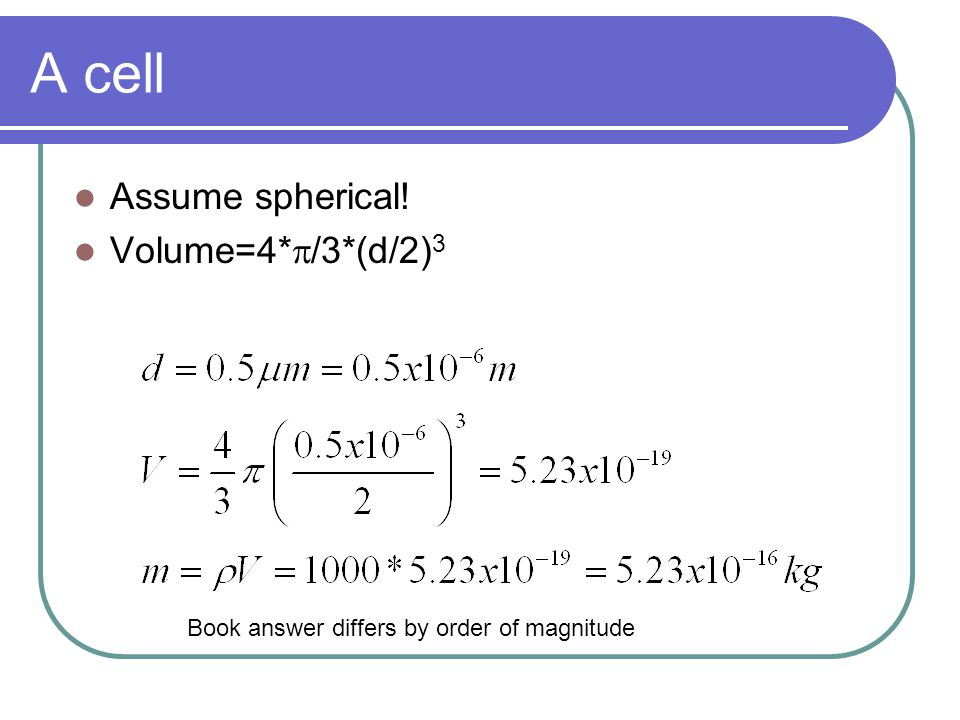 A cell Assume spherical! Volume=4*  /3*(d/2) 3 Book answer differs by order of magnitude