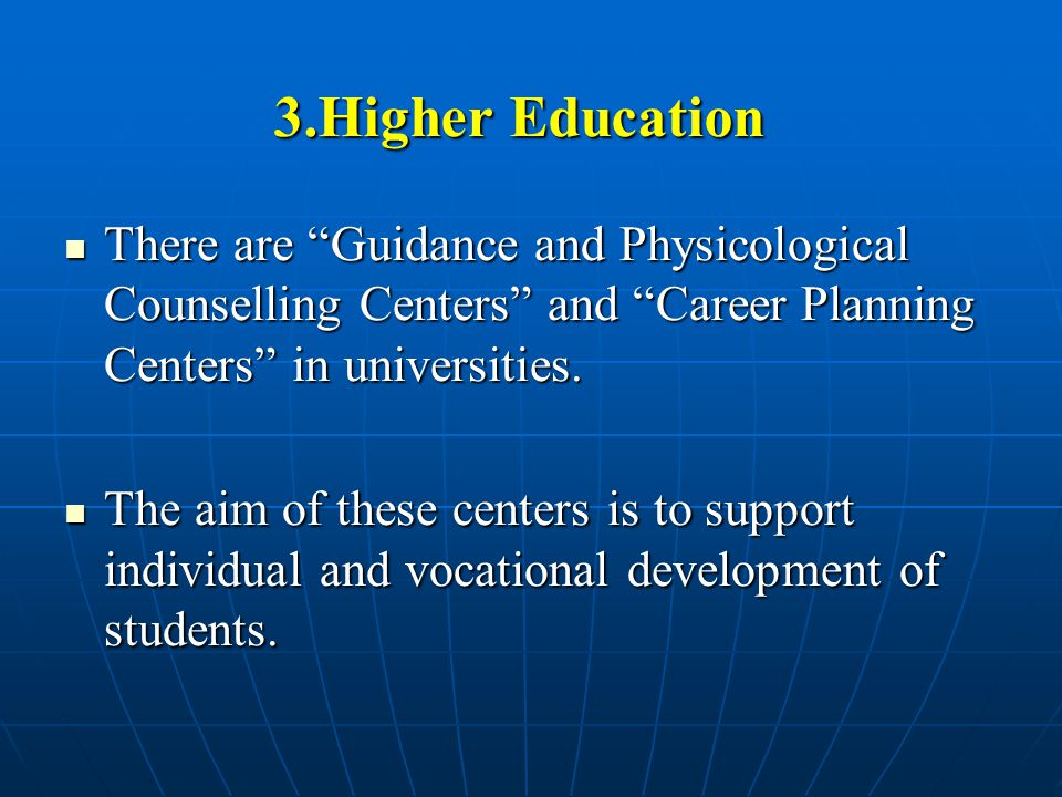 3.Higher Education There are Guidance and Physicological Counselling Centers and Career Planning Centers in universities.